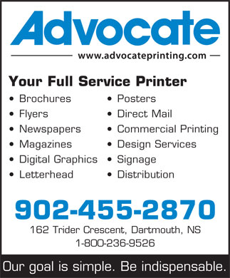 Advocate (902-455-2870) - Annonce illustrée - Your Full Service Printer Brochures Posters Flyers Direct Mail Newspapers Commercial Printing Magazines Design Services Digital Graphics Signage Letterhead Distribution 902-455-2870 162 Trider Crescent, Dartmouth, NS 1-800-236-9526 Our goal is simple. Be indispensable.