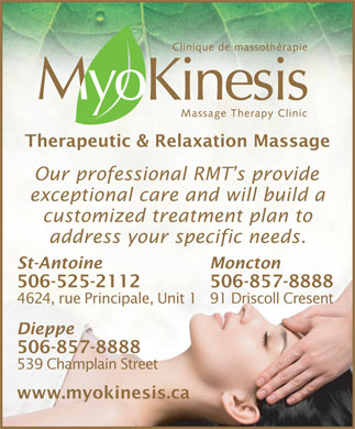 MyoKinesis (506-857-8888) - Annonce illustrée - Therapeutic & Relaxation Massage Our professional RMT s provide exceptional care and will build a customized treatment plan to address your specific needs. St-Antoine Moncton 506-525-2112 506-857-8888 4624, rue Principale, Unit 191 Driscoll Cresent Dieppe 506-857-8888 539 Champlain Street www.myokinesis.ca