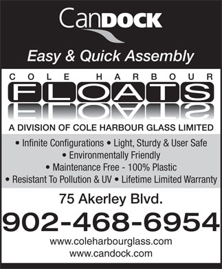 Cole Harbour Floats (902-468-6954) - Annonce illustrée - Easy & Quick Assembly Infinite Configurations   Light, Sturdy & User Safe Environmentally Friendly Maintenance Free - 100% Plastic Resistant To Pollution & UV   Lifetime Limited Warranty 75 Akerley Blvd. 902-468-6954 www.coleharbourglass.com www.candock.com