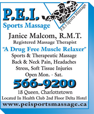 PEI Sports & Therapeutic Massage (902-566-9200) - Annonce illustrée - Sports Massage Janice Malcom, R.M.T. Registered Massage Therapist A Drug Free Muscle Relaxer Sports & Therapeutic Massage Back & Neck Pain, Headaches Stress, Soft Tissue Injuries Open Mon. - Sat. Located In Health Club 2nd Floor Delta Hotel www.peisportsmassage.ca