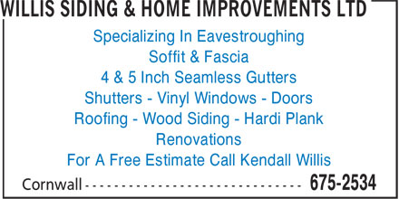 Willis Siding & Home Improvements Ltd (902-675-2534) - Display Ad - Specializing In Eavestroughing Soffit & Fascia 4 & 5 Inch Seamless Gutters Shutters - Vinyl Windows - Doors Roofing - Wood Siding - Hardi Plank Renovations For A Free Estimate Call Kendall Willis