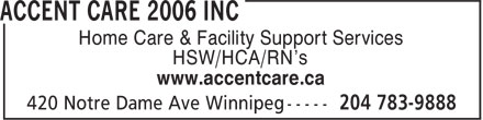 Accent Care 2006 Inc (204-783-9888) - Annonce illustrée - Home Care & Facility Support Services HSW/HCA/RN's www.accentcare.ca HSW/HCA/RN's www.accentcare.ca Home Care & Facility Support Services