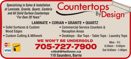 Countertops By Design (705-727-7900) - Display Ad - Specializing in Sales & Installation of Laminate, Granite, Quartz, Cambria and All Solid Surface Countertops For Over 20 Years LAMINATE   CORIAN   GRANITE   QUARTZ Solid Surfaces & Custom Commercial Service Counters & Wood Edges Reception Areas Custom Cutting & Millwork Desktops - Bar Tops - Table Tops - Laundry Tops WE WON'T BE UNDERSOLD Mon - Fri 8:30am - 5:00pm 705-727-7900 Sat 9:00am -1:00pm 110 Saunders, Barrie Specializing in Sales & Installation of Laminate, Granite, Quartz, Cambria and All Solid Surface Countertops For Over 20 Years LAMINATE   CORIAN   GRANITE   QUARTZ Solid Surfaces & Custom Commercial Service Counters & Wood Edges Reception Areas Custom Cutting & Millwork Desktops - Bar Tops - Table Tops - Laundry Tops WE WON'T BE UNDERSOLD Mon - Fri 8:30am - 5:00pm 705-727-7900 Sat 9:00am -1:00pm 110 Saunders, Barrie