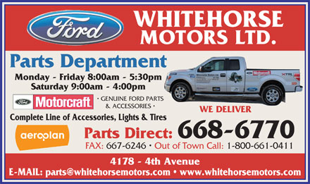 Whitehorse Motors Ltd (867-668-6770) - Annonce illustrée - WHITEHORSE MOTORS LTD. Parts Department Monday - Friday 8:00am - 5:30pm Saturday 9:00am - 4:00pm GENUINE FORD PARTS & ACCESSORIES WE DELIVER Complete Line of Accessories, Lights & Tires Parts Direct: 668-6770 FAX: 667-6246   Out of Town Call: 1-800-661-0411 4178 - 4th Avenue