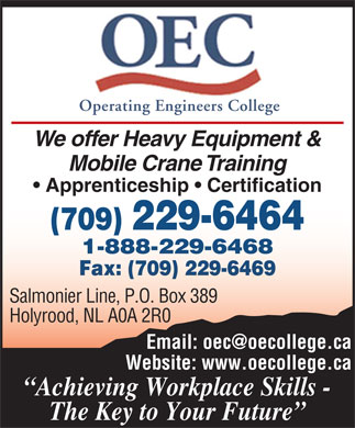 Operating Engineers College (709-229-6464) - Display Ad - Operating Engineers College We offer Heavy Equipment & Mobile Crane Training Apprenticeship   Certification Salmonier Line, P.O. Box 389 Holyrood, NL A0A 2R0 Website: www.oecollege.ca Achieving Workplace Skills - The Key to Your Future Operating Engineers College We offer Heavy Equipment & Mobile Crane Training Apprenticeship   Certification Salmonier Line, P.O. Box 389 Holyrood, NL A0A 2R0 Website: www.oecollege.ca Achieving Workplace Skills - The Key to Your Future