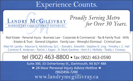 Landry McGillivray (902-463-8800) - Annonce illustr&eacute;e - Real Estate   Personal Injury   Business Law   Corporate &amp; Commercial   Tax &amp; Family Trust   Wills Estates &amp; Trust   General Litigation   Family Law   Wrongful Dismissal   Criminal Law Peter M. Landry - Maurice G. McGillivray, Q.C. - Donald L. Shewfelt - Stephen D. Ling - Timothy J. C. Hall Cameron R. Anderson - Patrick J. Eagan - D. Mark Gardiner - Kent E.J. McNally - Teddy J. Comeau tel (902) 463-8800 fax (902) 463-0590 Suite 300, 33 Ochterloney St., Dartmouth, NS B2Y 4B8 24 Hour Personal Injury Advice Hotline (902)456-7200