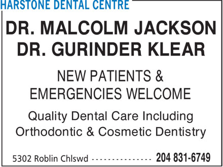 Harstone Dental Centre (204-831-6749) - Display Ad - DR. MALCOLM JACKSON DR. GURINDER KLEAR EMERGENCIES WELCOME Quality Dental Care Including NEW PATIENTS & Orthodontic & Cosmetic Dentistry DR. MALCOLM JACKSON DR. GURINDER KLEAR NEW PATIENTS & EMERGENCIES WELCOME Quality Dental Care Including Orthodontic & Cosmetic Dentistry