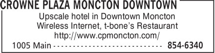 Crowne Plaza Moncton Downtown (506-854-6340) - Annonce illustrée - Upscale hotel in Downtown Moncton Wireless Internet, t-bone's Restaurant http://www.cpmoncton.com/ Upscale hotel in Downtown Moncton Wireless Internet, t-bone's Restaurant http://www.cpmoncton.com/