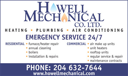 Howell Mechanical Co Ltd (204-632-7644) - Annonce illustrée - H WELL MECH NICAL CO. LTD. HEATING PLUMBING   AIR CONDITIONING EMERGENCY SERVICE 24/7 RESIDENTIAL furnace/heaterrepair COMMERCIAL air make up units annual cleaning unit heaters boilers rooftop units installation & repairs regular service & repair maintenance contracts PHONE: 204 632-7644 www.howellmechanical.com