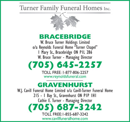 Reynolds Funeral Home Turner Chapel (1-888-946-7452) - Display Ad - 1 Mary St., Bracebridge ON P1L 2B6 W. Bruce Turner - Managing Director (705) 645-2257 TOLL FREE: 1-877-806-2257 www.reynoldsfuneral.com GRAVENHURST W.J. Cavill Funeral Home Limited o/a Cavill-Turner Funeral Home BRACEBRIDGE W. Bruce Turner Holdings Limited o/a Reynolds Funeral Home  Turner Chapel 1 Mary St., Bracebridge ON P1L 2B6 W. Bruce Turner - Managing Director (705) 645-2257 TOLL FREE: 1-877-806-2257 www.reynoldsfuneral.com GRAVENHURST W.J. Cavill Funeral Home Limited o/a Cavill-Turner Funeral Home 215 - 1 Bay St., Gravenhurst ON P1P 1H1 Cathie E. Turner - Managing Director (705) 687-3242 TOLL FREE:1-855-687-3242 www.cavillfuneralhome.com 215 - 1 Bay St., Gravenhurst ON P1P 1H1 Cathie E. Turner - Managing Director (705) 687-3242 BRACEBRIDGE W. Bruce Turner Holdings Limited o/a Reynolds Funeral Home  Turner Chapel TOLL FREE:1-855-687-3242 www.cavillfuneralhome.com