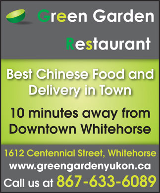 Green Garden Restaurant (867-633-6089) - Display Ad - Best Chinese Food and Delivery in Town 10 minutes away from Downtown Whitehorse 1612 Centennial Street, Whitehorse www.greengardenyukon.ca Call us at 867-633-6089