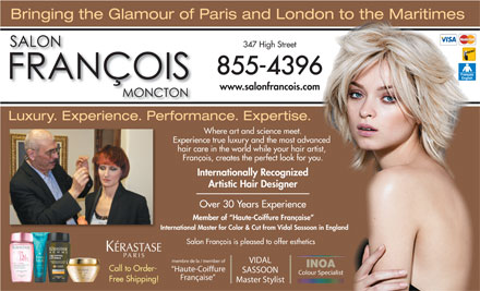 Francois Beauty Salon (506-800-0648) - Display Ad - 347 High Street 855-4396 www.salonfrancois.com Luxury. Experience. Performance. Expertise. Where art and science meet. Experience true luxury and the mostadvanced hair care in the worldwhile your hair artist, François, creates the perfect look for you. Internationally Recognized Artistic Hair Designer Over 30 Years Experience Member of  Haute-Coiffure Française International Master for Color & Cut from Vidal Sassoon in England Salon François is pleased to offer esthetics membre de la / member of VIDAL INOA Call to Order- Haute-Coiffure SASSOON Colour Specialist Française Free Shipping! Master Stylist Bringing the Glamour of Paris and London to the Maritimes Bringing the Glamour of Paris and London to the Maritimes 347 High Street 855-4396 www.salonfrancois.com Luxury. Experience. Performance. Expertise. Where art and science meet. Experience true luxury and the mostadvanced hair care in the worldwhile your hair artist, François, creates the perfect look for you. Internationally Recognized Artistic Hair Designer Over 30 Years Experience Member of  Haute-Coiffure Française International Master for Color & Cut from Vidal Sassoon in England Salon François is pleased to offer esthetics membre de la / member of VIDAL INOA Call to Order- Haute-Coiffure SASSOON Colour Specialist Française Free Shipping! Master Stylist