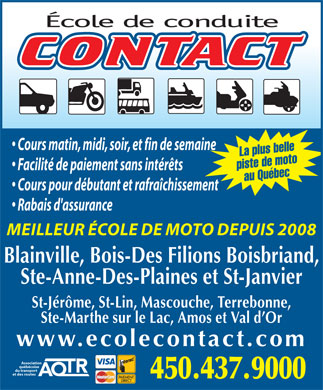 Ecole De Coduite Contact Inc (450-437-9000) - Annonce illustr&eacute;e - Cours matin, midi, soir, et fin de semaine La plus belle piste de motoau Qu&eacute;bec Facilit&eacute; de paiement sans int&eacute;r&ecirc;ts Cours pour d&eacute;butant et rafra&icirc;chissement Rabais d'assurance MEILLEUR &Eacute;COLE DE MOTO DEPUIS 2008 Blainville, Bois-Des Filions Boisbriand, Ste-Anne-Des-Plaines et St-Janvier St-J&eacute;r&ocirc;me, St-Lin, Mascouche, Terrebonne, Ste-Marthe sur le Lac, Amos et Val d Or www.ecolecontact.com Association qu&eacute;b&eacute;coise du transport et des routes 450.437.9000
