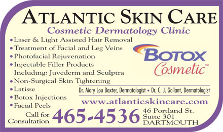 Atlantic Skin Care Inc (902-465-4536) - Display Ad - Cosmetic Dermatology Clinic Laser & Light Assisted Hair Removall Treatment of Facial and Leg Veins Photofacial Rejuvenation Injectable Filler Products Including: Juvederm and Sculptra Non-Surgical Skin Tightening Latisse Botox Injections www.atlanticskincare.com Facial Peels 46 Portland St. Suite 301 465-4536 DARTMOUTH
