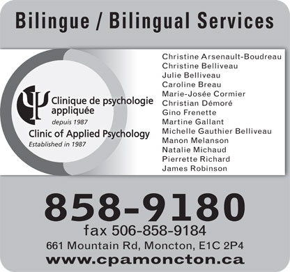 Clinique De Psychologie Appliquée (506-858-9180) - Display Ad - Bilingue / Bilingual Services Christine Arsenault-Boudreau Christine Belliveau Julie Belliveau Caroline Breau Marie-Josée Cormier Clinique de psychologie Christian Démoré appliquée Gino Frenette depuis 1987 Martine Gallant Michelle Gauthier Belliveau Clinic of Applied Psychology Manon Melanson Established in 1987 Natalie Michaud Pierrette Richard James Robinson 858-9180 fax 506-858-9184 661 Mountain Rd, Moncton, E1C 2P4 www.cpamoncton.ca