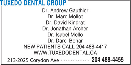 Tuxedo Dental Group (204-515-1132) - Annonce illustr&eacute;e - Dr. Andrew Gauthier Dr. Marc Mollot Dr. David Kindrat Dr. Jonathan Archer Dr. Isabel Mello Dr. Darci Bonar NEW PATIENTS CALL 204 488-4417 WWW.TUXEDODENTAL.CA Dr. Andrew Gauthier Dr. Marc Mollot Dr. David Kindrat Dr. Jonathan Archer Dr. Isabel Mello Dr. Darci Bonar NEW PATIENTS CALL 204 488-4417 WWW.TUXEDODENTAL.CA