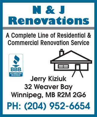 N & J Renovations (204-952-6654) - Display Ad - N & J Renovations A Complete Line of Residential & Commercial Renovation Service Jerry Kiziuk 32 Weaver Bay Winnipeg, MB R2M 2G6 PH: (204) 952-6654 N & J Renovations A Complete Line of Residential & Commercial Renovation Service Jerry Kiziuk 32 Weaver Bay Winnipeg, MB R2M 2G6 PH: (204) 952-6654