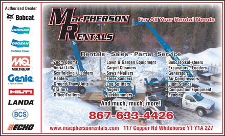 MacPherson Rentals (867-633-4426) - Display Ad - Authorized Dealer For All Your Rental Needs Rentals · Sales · Parts · Service · Zoom Booms · Lawn & Garden Equipment · Bobcat Skid-steers · Aerial Lifts · Carpet Cleaners · Excavators / Loaders · Scaffolding / Ladders · Saws / Nailers · Generators · Heaters · Floor Sanders · Air Compressors · Ground Thaw Units · Log Splitters · Light Stands · Trailers · Augers · Compaction Equipment · Office Trailers · Jackhammers · Fencing And much, much, more! 867-633-4426 www.macphersonrentals.com   117 Copper Rd Whitehorse YT Y1A 2Z7