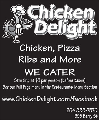 Chicken Delight (204-885-7570) - Display Ad - Chicken, Pizza Ribs and More WE CATER Starting at $5 per person (before taxes) See our Full Page menu in the Restaurants-Menu Section www.ChickenDelight.com/facebook 204 885-7570 395 Berry St
