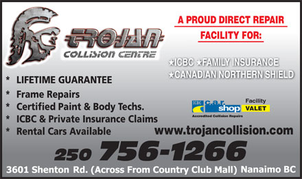 Trojan Collision Centre (250-756-1266) - Display Ad - FACILITY FOR: ICBC FAMILY INSURANCE ICBC CANADIAN NORTHERN SHIELD CA *  LIFETIME GUARANTEE * Frame Repairs Facility * Certified Paint & Body Techs. VALET * ICBC & Private Insurance Claims A PROUD DIRECT REPAIRA www.trojancollision.com * Rental Cars Available 250 756-1266 A PROUD DIRECT REPAIRA FACILITY FOR: ICBC FAMILY INSURANCE ICBC CANADIAN NORTHERN SHIELD CA *  LIFETIME GUARANTEE * Frame Repairs Facility * Certified Paint & Body Techs. VALET * ICBC & Private Insurance Claims www.trojancollision.com * Rental Cars Available 250 756-1266