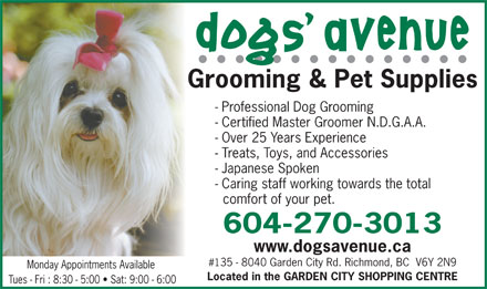 Dogs' Avenue (604-276-1247) - Annonce illustrée - - Professional Dog Grooming - Certified Master Groomer N.D.G.A.A. - Over 25 Years Experience - Treats, Toys, and Accessories - Japanese Spoken - Caring staff working towards the total comfort of your pet. 604-270-3013 www.dogsavenue.ca #135 - 8040 Garden City Rd. Richmond, BC  V6Y 2N9 Monday Appointments Available Located in the GARDEN CITY SHOPPING CENTRE Tues - Fri : 8:30 - 5:00   Sat: 9:00 - 6:00 - Professional Dog Grooming - Certified Master Groomer N.D.G.A.A. - Over 25 Years Experience - Treats, Toys, and Accessories - Japanese Spoken - Caring staff working towards the total comfort of your pet. 604-270-3013 www.dogsavenue.ca #135 - 8040 Garden City Rd. Richmond, BC  V6Y 2N9 Monday Appointments Available Located in the GARDEN CITY SHOPPING CENTRE Tues - Fri : 8:30 - 5:00   Sat: 9:00 - 6:00