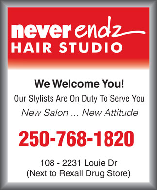 Neverendz Hair Studio (250-768-1820) - Annonce illustrée - We Welcome You! Our Stylists Are On Duty To Serve You New Salon ... New Attitude 250-768-1820 108 - 2231 Louie Dr (Next to Rexall Drug Store) We Welcome You! Our Stylists Are On Duty To Serve You New Salon ... New Attitude 250-768-1820 108 - 2231 Louie Dr (Next to Rexall Drug Store)