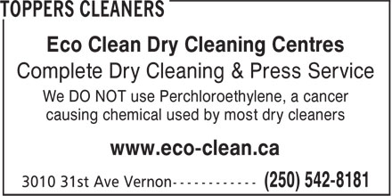 Toppers Cleaners (250-542-8181) - Annonce illustrée - Eco Clean Dry Cleaning Centres Complete Dry Cleaning & Press Service We DO NOT use Perchloroethylene, a cancer causing chemical used by most dry cleaners www.eco-clean.ca