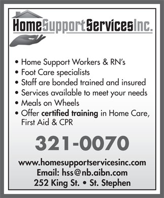 Home Support Services Meals On Wheels (506-466-1759) - Annonce illustrée - Home Support Workers & RN s Foot Care specialists Staff are bonded trained and insured Services available to meet your needs Meals on Wheels Offer certified training in Home Care, First Aid & CPR 321-0070 www.homesupportservicesinc.com Email: hss@nb.aibn.com 252 King St.   St. Stephen Home Support Workers & RN s Foot Care specialists Staff are bonded trained and insured Services available to meet your needs Meals on Wheels certified training in Home Care, First Aid & CPR 321-0070 www.homesupportservicesinc.com Email: hss@nb.aibn.com 252 King St.   St. Stephen Offer