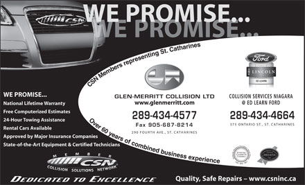 Glen-Merritt Collision Ltd (289-434-4627) - Display Ad - WE PROMISE... PROMISE... ED LEARN CSN Members representing St. Catharines                    Over 60 years of combined businessexperience WE PROMISE... COLLISION SERVICES NIAGARA GLEN-MERRITT COLLISION LTD www.glenmerritt.com National Lifetime Warranty Free Computerized Estimates 289-434-4577 289-434-4664 24-Hour Towing Assistance 375 ONTARIO ST., ST. CATHARINES Fax 905-687-8214 Rental Cars Available 290 FOURTH AVE., ST. CATHARINES Approved by Major Insurance Companies State-of-the-Art Equipment & Certified Technicians 2003/4/5/6 199920022003 Quality, Safe Repairs - www.csninc.ca WE PROMISE... PROMISE... ED LEARN CSN Members representing St. Catharines                    Over 60 years of combined businessexperience WE PROMISE... COLLISION SERVICES NIAGARA GLEN-MERRITT COLLISION LTD www.glenmerritt.com National Lifetime Warranty Free Computerized Estimates 289-434-4577 289-434-4664 24-Hour Towing Assistance 375 ONTARIO ST., ST. CATHARINES Fax 905-687-8214 Rental Cars Available 290 FOURTH AVE., ST. CATHARINES Approved by Major Insurance Companies State-of-the-Art Equipment & Certified Technicians 2003/4/5/6 199920022003 Quality, Safe Repairs - www.csninc.ca