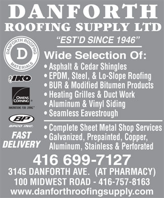 Danforth Roofing Supply Ltd (416-699-7127) - Display Ad - DELIVERY Aluminum, Stainless & Perforated 416 699-7127 3145 DANFORTH AVE.  (AT PHARMACY) 100 MIDWEST ROAD - 416-757-8163 Galvanized, Prepainted, Copper, EST'D SINCE 1946 Asphalt & Cedar Shingles EPDM, Steel, & Lo-Slope Roofing BUR & Modified Bitumen Products Heating Grilles & Duct Work Aluminum & Vinyl Siding Seamless Eavestrough www.danforthroofingsupply.com BPCO INC. Complete Sheet Metal Shop Services FAST