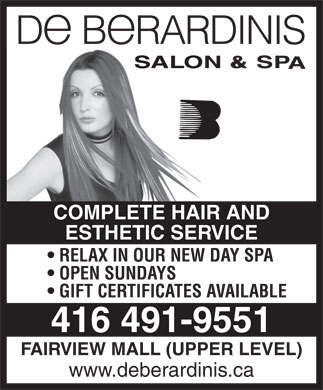 October Enterprises (416-491-9551) - Annonce illustrée - COMPLETE HAIR AND ESTHETIC SERVICE RELAX IN OUR NEW DAY SPA OPEN SUNDAYS GIFT CERTIFICATES AVAILABLE 416 491-9551 FAIRVIEW MALL (UPPER LEVEL) www.deberardinis.ca