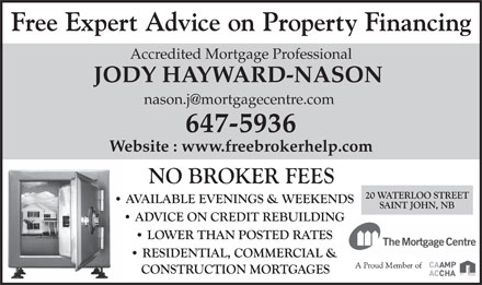 Jody Nason Mortgage Broker (506-647-5936) - Display Ad - Accredited Mortgage Professional JODY HAYWARD-NASON nason.j@mortgagecentre.com 647-5936 Website : www.freebrokerhelp.com Free Expert Advice on Property Financing
