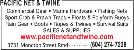 Pacific Net & Twine (604-274-7238) - Display Ad - Sport Crab & Prawn Traps • Floats & Polyform Buoys Rain Gear • Boots • Ropes & Twines • Survival Suits SALES & SUPPLIES www.pacificnetandtwine.com Commercial Gear • Marine Hardware • Fishing Nets Sport Crab & Prawn Traps • Floats & Polyform Buoys Rain Gear • Boots • Ropes & Twines • Survival Suits SALES & SUPPLIES www.pacificnetandtwine.com Commercial Gear • Marine Hardware • Fishing Nets