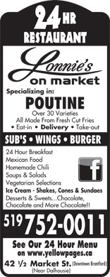 Lonnies On Market St (519-752-0011) - Display Ad - HR 24 RESTAURANT Specializing in: POUTINE Over 30 Varieties All Made From Fresh Cut Fries Eat-in Delivery Take-out SUB'S   WINGS   BURGER 24 Hour Breakfast HR 24 RESTAURANT Specializing in: POUTINE Over 30 Varieties All Made From Fresh Cut Fries Eat-in Delivery Take-out SUB'S   WINGS   BURGER 24 Hour Breakfast Mexican Food Homemade Chili Soups & Salads Vegetarian Selections Ice Cream - Shakes, Cones & Sundaes Desserts & Sweets...Chocolate, Chocolate and More Chocolate!! 519 752-0011 See Our 24 Hour Menu on www.yellowpages.ca (Downtown Brantford) 42 /2 Market St. (Near Dalhousie) Mexican Food Homemade Chili Vegetarian Selections Ice Cream - Shakes, Cones & Sundaes Desserts & Sweets...Chocolate, Chocolate and More Chocolate!! 519 752-0011 See Our 24 Hour Menu on www.yellowpages.ca (Downtown Brantford) 42 /2 Market St. (Near Dalhousie) Soups & Salads