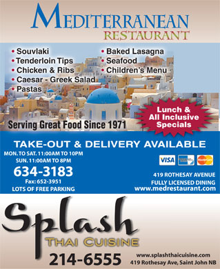 Mediterranean Restaurant (506-634-3183) - Display Ad - Souvlaki Baked Lasagna Seafood Chicken & Ribs Children s Menu Caesar - Greek Salad Pastas Lunch & All Inclusive Specials Serving Great Food Since 1971Seving Great Food Since 1971 TAKE-OUT & DELIVERY AVAILABLE MON. TO SAT. 11:00AM TO 10PM SUN. 11:00AM TO 8PM 634-3183 419 ROTHESAY AVENUE Fax: 652-3951 FULLY LICENSED DINING www.medrestaurant.com LOTS OF FREE PARKING www.splashthaicuisine.comww 419 Rothesay Ave, Saint John NB419 214-6555 Tenderloin Tips