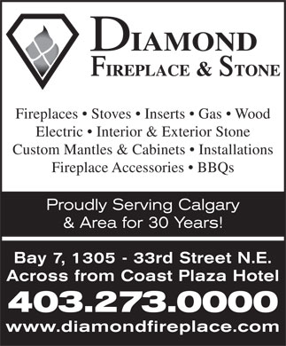 Diamond Fireplace & Stone Distributors Ltd (403-273-0000) - Display Ad - Fireplaces   Stoves   Inserts   Gas   Wood Electric   Interior & Exterior Stone Custom Mantles & Cabinets   Installations Fireplace Accessories   BBQs Proudly Serving Calgary & Area for 30 Years! Bay 7, 1305 - 33rd Street N.E. Across from Coast Plaza Hotel 403.273.0000 www.diamondfireplace.com Fireplaces   Stoves   Inserts   Gas   Wood Electric   Interior & Exterior Stone Custom Mantles & Cabinets   Installations Fireplace Accessories   BBQs Proudly Serving Calgary & Area for 30 Years! Bay 7, 1305 - 33rd Street N.E. Across from Coast Plaza Hotel 403.273.0000 www.diamondfireplace.com