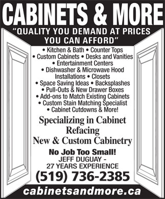 Cabinets & More (519-736-2385) - Display Ad - QUALITY YOU DEMAND AT PRICES Custom Stain Matching Specialist Cabinet Cutdowns & More! Specializing in Cabinet Refacing New & Custom Cabinetry No Job Too Small! JEFF DUGUAY - 27 YEARS EXPERIENCE (519) 736-2385 cabinetsandmore.ca YOU CAN AFFORD Kitchen & Bath   Counter Tops Custom Cabinets   Desks and Vanities Entertainment Centers Dishwasher & Microwave Hood Installations   Closets Space Saving Ideas   Backsplashes Pull-Outs & New Drawer Boxes Add-ons to Match Existing Cabinets