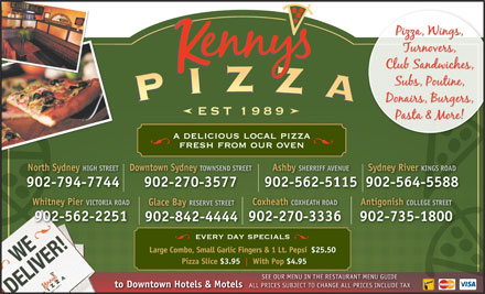 Kenny's Pizza (902-564-5588) - Annonce illustrée - a delicious local pizza fresh from our oven North Sydney HIGH STREETDowntown Sydney TOWNSEND STREETAshby SHERRIFF AVENUESydney River KINGS ROAD 902-794-7744 902-270-3577 902-562-5115902-564-5588 Whitney Pier VICTORIA ROAD Coxheath COXHEATH ROAD Antigonish COLLEGE STREET Glace Bay RESERVE STREET 902-562-2251 902-270-3336 902-735-1800 902-842-4444 every day specials Large Combo, Small Garlic Fingers & 1 Lt. Pepsi$25.50 Pizza Slice $3.95 With Pop $4.95 SEE OUR MENU IN THE RESTAURANT MENU GUIDE to Downtown Hotels & Motels ALL PRICES SUBJECT TO CHANGE ALL PRICES INCLUDE TAX PRICES SUBJECT TO CHANGE ALL PRICES INCLUDE TAX