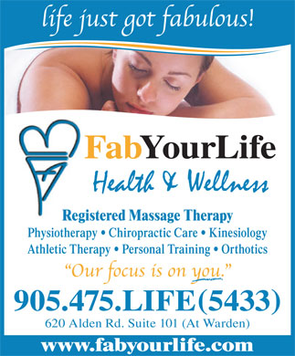 Fab Your Life (905-475-5433) - Display Ad - FabYourLife Registered Massage Therapy Physiotherapy   Chiropractic Care   Kinesiology Athletic Therapy   Personal Training   Orthotics 905.475.LIFE5433 620 Alden Rd. Suite 101 (At Warden) www.fabyourlife.com