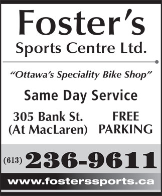 Foster's Sports Centre Ltd (613-236-9611) - Annonce illustrée - Foster s Sports Centre Ltd. Ottawa s Speciality Bike Shop Same Day Service FREE 305 Bank St. PARKING (At MacLaren) (613) 236-9611 www.fosterssports.ca