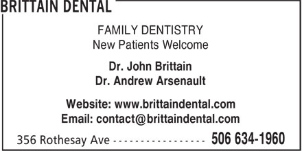 Brittain Dental (506-634-1960) - Display Ad - FAMILY DENTISTRY New Patients Welcome Dr. John Brittain Dr. Andrew Arsenault Website: www.brittaindental.com FAMILY DENTISTRY New Patients Welcome Dr. John Brittain Dr. Andrew Arsenault Website: www.brittaindental.com