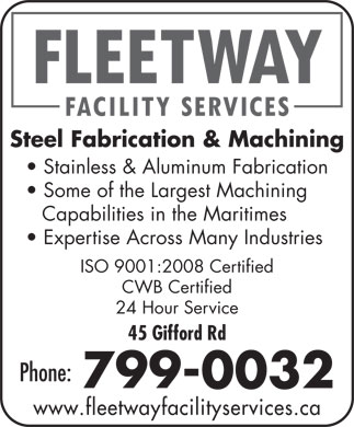 CFM (506-648-2226) - Annonce illustrée - Steel Fabrication & Machining Stainless & Aluminum Fabrication Some of the Largest Machining Capabilities in the Maritimes Expertise Across Many Industries ISO 9001:2008 Certified CWB Certified 45 Gifford Rd Phone: 799-0032 24 Hour Service www.fleetwayfacilityservices.ca