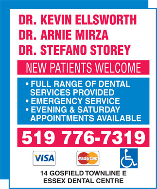 Essex Dental Centre (519-776-7319) - Display Ad - FULL RANGE OF DENTAL SERVICES PROVIDED EMERGENCY SERVICE EVENING & SATURDAY APPOINTMENTS AVAILABLE 519 776-7319 14 GOSFIELD TOWNLINE E ESSEX DENTAL CENTRE DR. KEVIN ELLSWORTH DR. ARNIE MIRZA DR. STEFANO STOREY NEW PATIENTS WELCOME