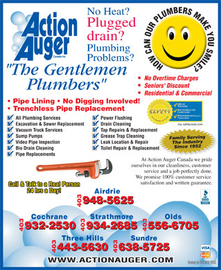 "Action Auger Canada Inc (403-948-4035) - Annonce illustrée - No Heat? Plugged drain? Plumbing Problems? ""The Gentlemen No Overtime Charges Seniors' Discount Plumbers"" Residential & Commercial Pipe Lining   No Digging Involved! Trenchless Pipe Replacement All Plumbing Services Power Flushing my safetyseal.com Excavation & Sewer Replacement Drain Cleaning Vacuum Truck Services Tap Repairs & Replacementment Sump Pumps Grease Trap Cleaning Family Serving Video Pipe Inspection Leak Location & Repair 9521Since The Industry Bio Drain Cleaning Toilet Repair & Replacementent Pipe Replacements At Action Auger Canada we pride ourselves in our cleanliness, customer service and a job perfectly done. We promise 100% customer service satisfaction and written guarantee. Call & Talk to a Real Person 24 hrs a Day! Airdrie 948-5625 625 403948-5 Cochrane Strathmore Olds 932-2530 556-6705 932-2530 934-2685 556-6705 403 403934-2685 Three Hills Sundre 638-5725 443-5630 638-5725 403 403443-5630 WWW.ACTIONAUGER.COM Booked on 403-948-4035"