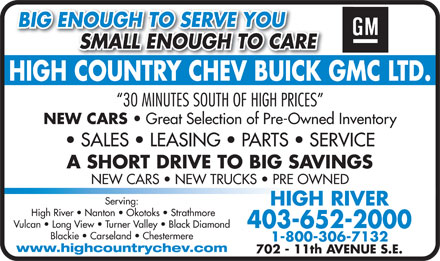 High Country Chevrolet Buick GMC Ltd (403-603-7938) - Display Ad - 702 - 11th AVENUE S.E. BIG ENOUGH TO SERVE YOU SMALL ENOUGH TO CARE          SMALL ENOUGH TO CARE HIGH COUNTRY CHEV BUICK GMC LTD.HIGHCOUNTRYCHEVBUICK 30 MINUTES SOUTH OF HIGH PRICES NEW CARS Great Selection of Pre-Owned Inventory SALES   LEASING   PARTS   SERVICE A SHORT DRIVE TO BIG SAVINGS NEW CARS   NEW TRUCKS   PRE OWNED Serving: HIGH RIVER High River   Nanton   Okotoks   Strathmore Vulcan   Long View   Turner Valley   Black Diamond 403-652-2000 Blackie   Carseland   Chestermere 1-800-306-7132 www.highcountrychev.com