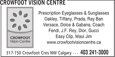 Crowfoot Vision Centre (403-798-0967) - Display Ad - Prescription Eyeglasses & Sunglasses Versace, Dolce & Gabana, Coach Fendi, J.F. Rey, Dior, Gucci Easy Clip, Maui Jim www.crowfootvisioncentre.ca Oakley, Tiffany, Prada, Ray Ban