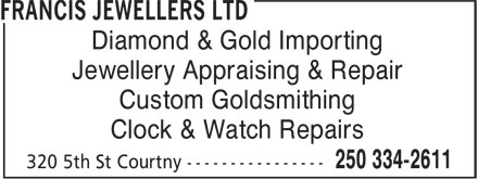 Francis Jewellers Ltd (250-334-2611) - Display Ad - Diamond & Gold Importing Jewellery Appraising & Repair Custom Goldsmithing Clock & Watch Repairs Diamond & Gold Importing Jewellery Appraising & Repair Custom Goldsmithing Clock & Watch Repairs