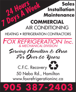Fox Refrigeration Inc (905-387-2403) - Annonce illustrée - Sales Installation Maintenance COMMERCIAL AIR CONDITIONING HEATING   REFRIGERATION CONTRACTORS & MECHANICAL DIVISION Serving Hamilton & Area C.F.C. Recovery 50 Nebo Rd., Hamilton www.foxrefrigerationinc.ca For Over 60 Years
