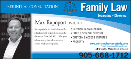 Rapoport Max Barr (289-278-1855) - Annonce illustrée - CHILD & SPOUSAL SUPPORT doctorate from O.I.S.E, I offer you CUSTODY & ACCESS  DISPUTES advice, analysis and supportive PROPERTY action of all your options. www.durhamdivorcecustody.com 114 Green St., Whitby (Brock & Dundas) 905-668-1712 FREE INITIAL CONSULTATION Family Law Separating   Divorcing , Ph.D., LL.B. Max Rapoport SEPARATION AGREEMENTS As a specialist in family law with a background in psychology and a