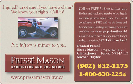 Pressé Mason Barristers and Solicitors (902-832-1175) - Annonce illustrée - We know your rights. Call us! No injury is minor to you. PRESSÉ MASONRESSÉ ASON BARRISTERS AND SOLICITORSBARRISTERS AND SOLICITORS www.pressemasonlaw.cawwwpressemasonlawca Injured? ...not sure if you have a claim?